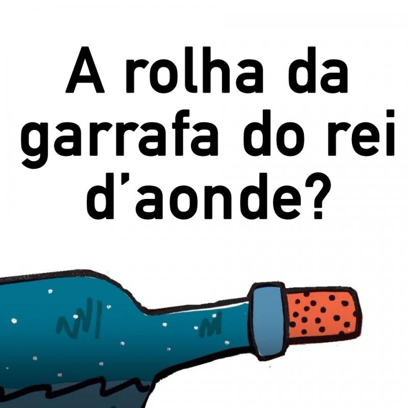 A rolha da garrafa do rei d'aonde?